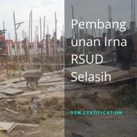 Pembangunan Irna RSUD Selasih GSM Certification